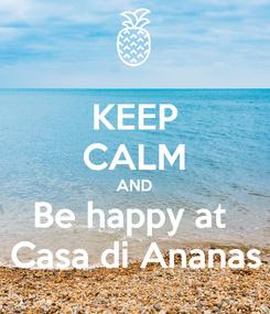 Poster: KEEP CALM AND Be happy at  Casa di Ananas