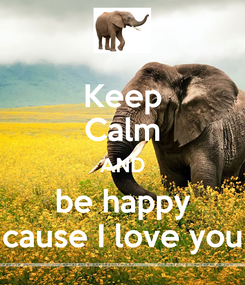 Poster: Keep Calm AND be happy cause I love you