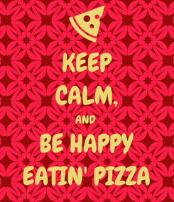 Poster: KEEP CALM, AND  BE HAPPY EATIN' PIZZA