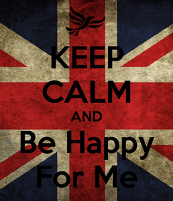 Poster: KEEP CALM AND Be Happy For Me