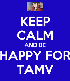 Poster: KEEP CALM AND BE HAPPY FOR TAMV