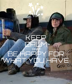 Poster: KEEP CALM AND BE HAPPY FOR WHAT YOU HAVE