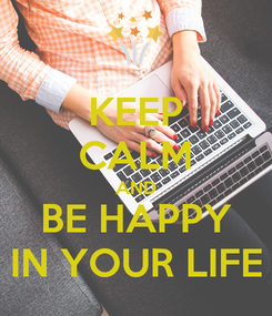 Poster: KEEP CALM AND BE HAPPY IN YOUR LIFE
