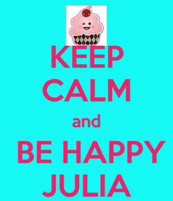 Poster: KEEP CALM and  BE HAPPY JULIA