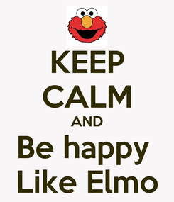 Poster: KEEP CALM AND Be happy  Like Elmo