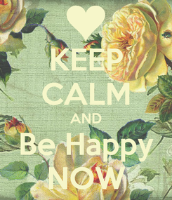 Poster: KEEP CALM AND Be Happy NOW