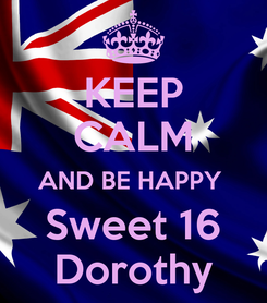Poster: KEEP CALM AND BE HAPPY  Sweet 16 Dorothy