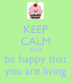 Poster: KEEP CALM AND be happy that you are living