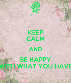 Poster: KEEP CALM AND BE HAPPY WITH WHAT YOU HAVE