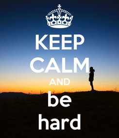 Poster: KEEP CALM AND be hard