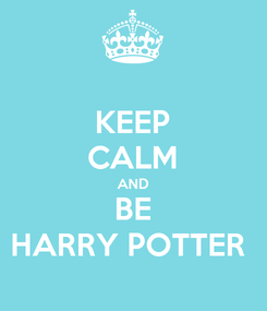 Poster: KEEP CALM AND BE HARRY POTTER