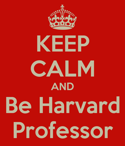 Poster: KEEP CALM AND Be Harvard Professor