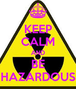 Poster: KEEP CALM AND BE HAZARDOUS