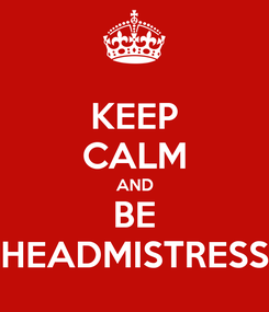 Poster: KEEP CALM AND BE HEADMISTRESS