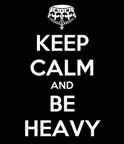 Poster: KEEP CALM AND BE HEAVY