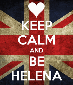 Poster: KEEP CALM AND BE HELENA