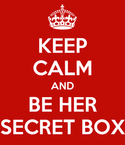 Poster: KEEP CALM AND BE HER SECRET BOX