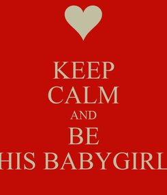 Poster: KEEP CALM AND BE HIS BABYGIRL