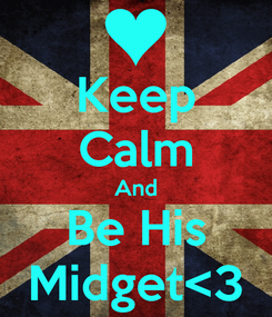 Poster: Keep Calm And Be His Midget<3