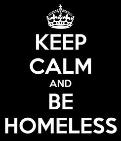 Poster: KEEP CALM AND BE HOMELESS