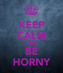 Poster: KEEP CALM AND BE HORNY