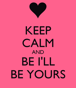Poster: KEEP CALM AND BE I'LL BE YOURS