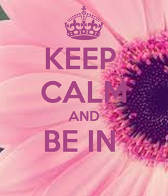 Poster: KEEP  CALM AND BE IN