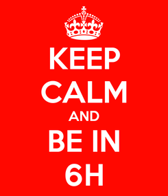 Poster: KEEP CALM AND BE IN 6H
