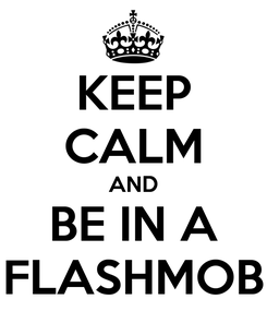 Poster: KEEP CALM AND BE IN A FLASHMOB