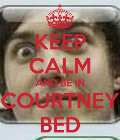 Poster: KEEP CALM AND BE IN COURTNEY BED