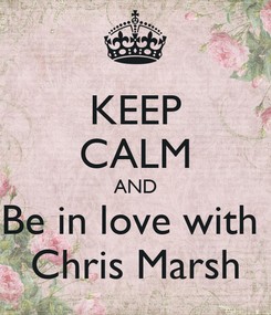 Poster: KEEP CALM AND Be in love with  Chris Marsh