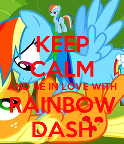 Poster: KEEP CALM AND BE IN LOVE WITH RAINBOW DASH