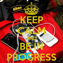 Poster: KEEP CALM AND BE IN PROGRESS