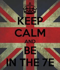 Poster: KEEP CALM AND BE IN THE 7E