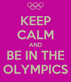 Poster: KEEP CALM AND BE IN THE OLYMPICS