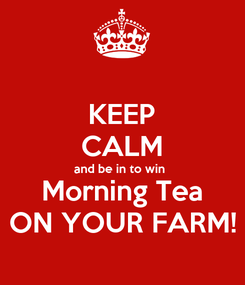 Poster: KEEP CALM and be in to win  Morning Tea ON YOUR FARM!