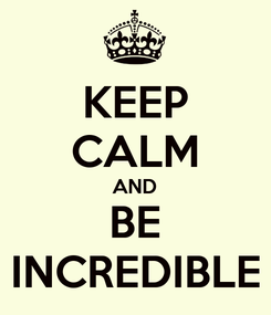 Poster: KEEP CALM AND BE INCREDIBLE