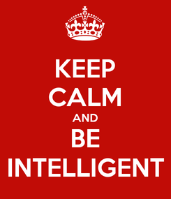 Poster: KEEP CALM AND BE INTELLIGENT