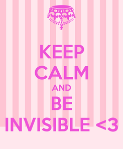 Poster: KEEP CALM AND BE INVISIBLE <3