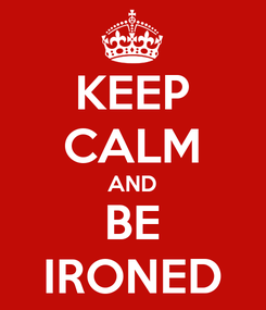 Poster: KEEP CALM AND BE IRONED