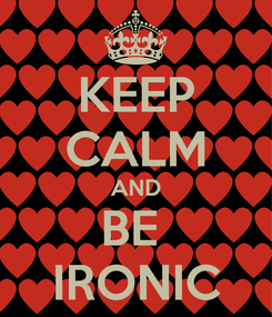 Poster: KEEP CALM AND BE  IRONIC