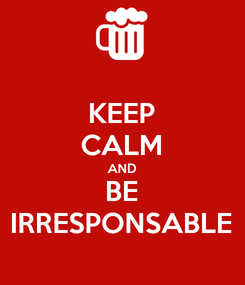 Poster: KEEP CALM AND BE IRRESPONSABLE