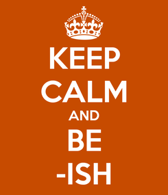 Poster: KEEP CALM AND BE -ISH