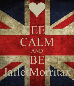 Poster: KEEP CALM AND BE JafletMorritax