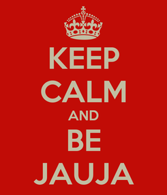 Poster: KEEP CALM AND BE JAUJA