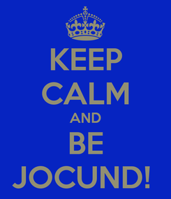 Poster: KEEP CALM AND BE JOCUND!
