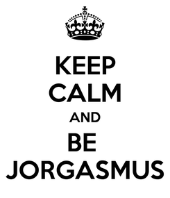 Poster: KEEP CALM AND BE  JORGASMUS