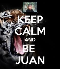 Poster: KEEP CALM AND BE  JUAN
