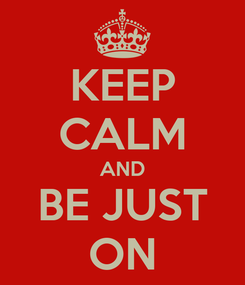 Poster: KEEP CALM AND BE JUST ON