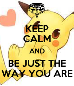 Poster: KEEP CALM AND BE JUST THE WAY YOU ARE